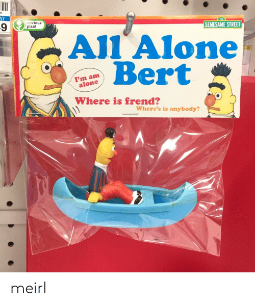 Ali, Being Alone, and MeIRL: AY  obvious  plant  123  SEMESAME STREET  AlI Alone  Bert  23  I'm am  alone  Where's is anybody?  2 A meirl