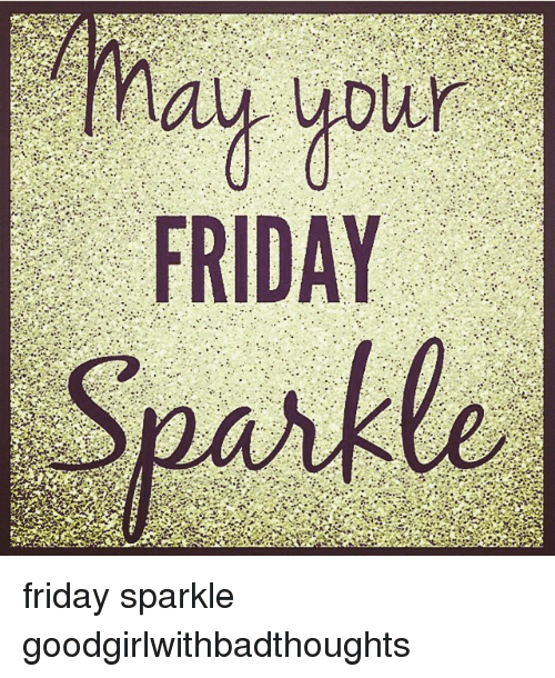 Friday, Memes, and 🤖: ay your  FRIDAY friday sparkle goodgirlwithbadthoughts