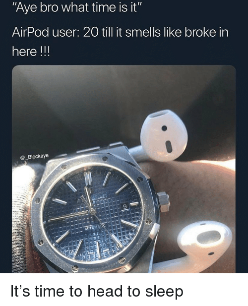 "Funny, Head, and Time: Aye bro what time is it""  AirPod user: 20 till it smells like broke in  here !!!  @_Blockaye  GUET  AU It's time to head to sleep"