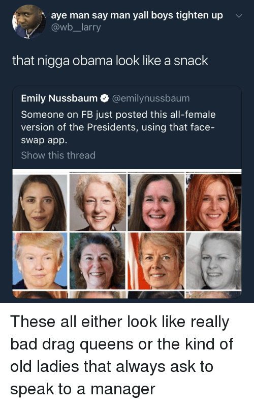 Bad, Obama, and Face Swap: aye man say man yall boys tighten up  @wb_larry  that nigga obama look like a snack  Emily Nussbaum @emilynussbaum  Someone on FB just posted this all-female  version of the Presidents, using that face-  swap app  Show this thread These all either look like really bad drag queens or the kind of old ladies that always ask to speak to a manager