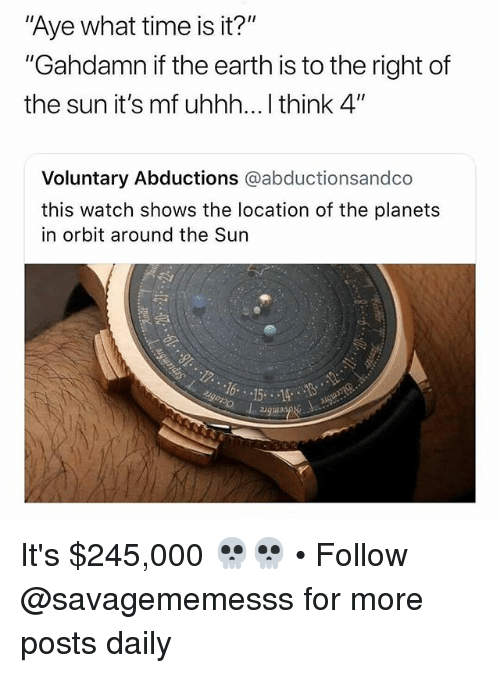 "What Time Is It: Aye what time is it?""  ""Gahdamn if the earth is to the right of  the sun it's mf uhhh... I think 4""  Voluntary Abductions @abductionsandco  this watch shows the location of the planets  in orbit around the Sun  augua It's $245,000 💀💀 • Follow @savagememesss for more posts daily"