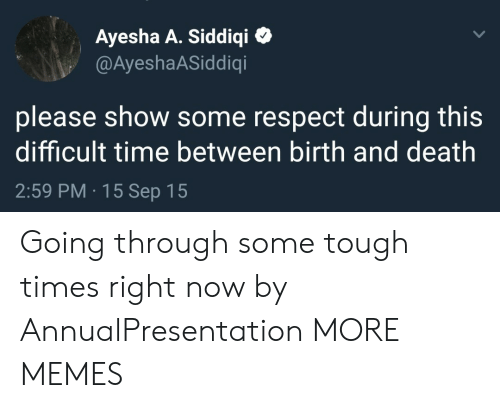 Throughs: Ayesha A. Siddiqi  @AyeshaASiddiqi  please show some respect during this  difficult time between birth and death  2:59 PM 15 Sep 15 Going through some tough times right now by AnnualPresentation MORE MEMES