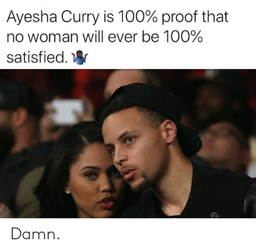 Ayesha Curry, Proof, and Curry: Ayesha Curry is 100% proof that  no woman will ever be 100%  satisfied. Damn.