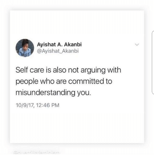Self Care Is: Ayishat A. Akanbi  @Ayishat_Akanbi  Self care is also not arguing with  people who are committed to  misunderstanding you.  10/9/17, 12:46 PM