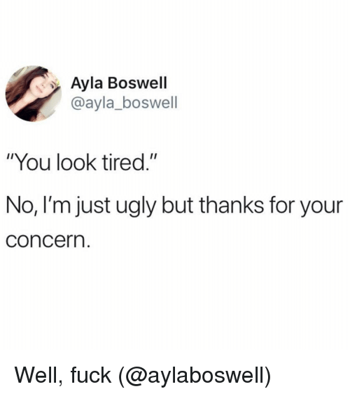 "Ugly, Fuck, and Girl Memes: Ayla Boswell  @ayla_boswell  ""You look tired.""  No, I'm just ugly but thanks for your  concern Well, fuck (@aylaboswell)"