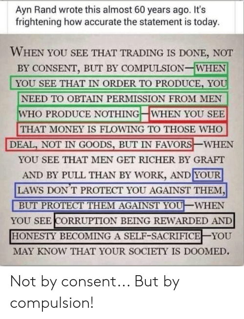 Money, Work, and Today: Ayn Rand wrote this almost 60 years ago. It's  frightening how accurate the statement is today  WHEN YOU SEE THAT TRADING IS DONE, NOT  BY CONSENT, BUT BY COMPULSION-WHEN  YOU SEE THAT IN ORDER TO PRODUCE, YOU  NEED TO OBTAIN PERMISSION FROM MEN  WHO PRODUCE NOTHING WHEN YOU SEE  THAT MONEY IS FLOWING TO THOSE WHO  DEAL,NOT IN GOODS, BUT IN FAVORS  WHEN  YOU SEE THAT MEN GET RICHER BY GRAFT  AND BY PULL THAN BY WORK, AND YOUR  LAWS DON T PROTECT YOU AGAINST THEM,  BUT PROTECT THEM AGAINST YOU -WHEN  YOU SEE CORRUPTION BEING REWARDED AND  HONESTY BECOMING A SELF-SACRIFICE YOU  MAY KNOW THAT YOUR SOCIETY IS DOOMED. Not by consent... But by compulsion!