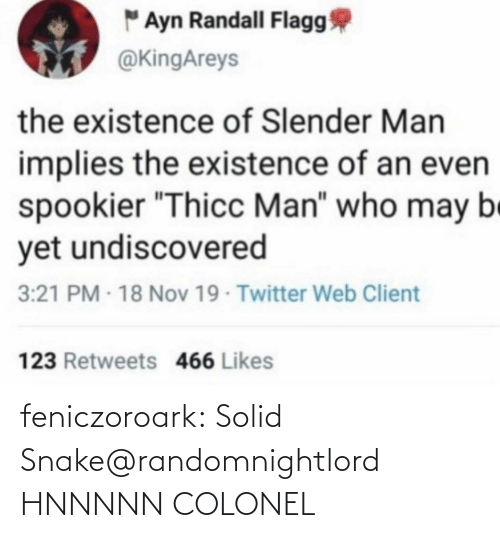 "thicc: "" Ayn Randall Flagg  @KingAreys  the existence of Slender Man  implies the existence of an even  spookier ""Thicc Man"" who may be  yet undiscovered  3:21 PM - 18 Nov 19 Twitter Web Client  123 Retweets 466 Likes feniczoroark:  Solid Snake@randomnightlord    HNNNNN COLONEL"