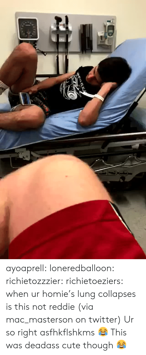 Deadass: ayoaprell: loneredballoon:  richietozzzier:   richietoeziers:   when ur homie's lung collapses is this not reddie (via mac_masterson on twitter)   Ur so right asfhkflshkms   😂   This was deadass cute though 😂