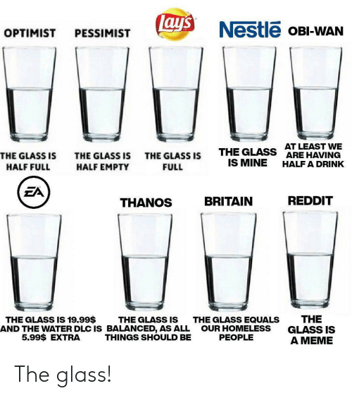 Equals: ay's  Nestle OBI-WAN  OPTIMIST  PESSIMIST  AT LEAST WE  ARE HAVING  THE GLASS  IS MINE  THE GLASS IS  THE GLASS IS  THE GLASS IS  HALF A DRINK  HALF FULL  HALF EMPTY  FULL  EA  REDDIT  BRITAIN  THANOS  THE  GLASS IS  A MEME  THE GLASS IS 19.99$  THE GLASS IS  AND THE WATER DLC IS BALANCED, AS ALL  THINGS SHOULD BE  THE GLASS EQUALS  OUR HOMELESS  PEOPLE  5.99$ EXTRA The glass!