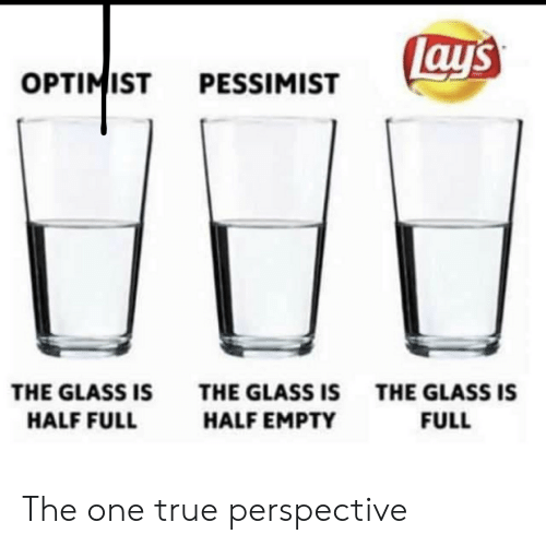 True, Glass, and One: ay's  OPTIMIST  PESSIMIST  THE GLASS IS  THE GLASS ISTHE GLASS IS  HALF FULL  HALF EMPTY  FULL The one true perspective