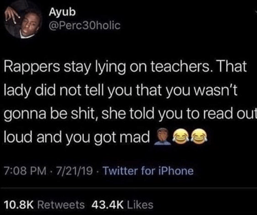 Lying: Ayub  @Perc30holic  Rappers stay lying on teachers. That  lady did not tell you that you wasn't  gonna be shit, she told you to read out  loud and you got mad  7:08 PM 7/21/19 - Twitter for iPhone  10.8K Retweets 43.4K Likes