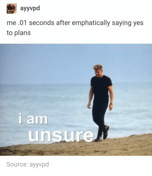 Yes, Source, and Saying: ayyvpd  me.01 seconds after emphatically saying yes  to plans  am  nsure  Source: ayyvpd