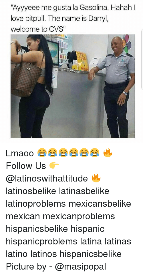 "Latinos, Love, and Memes: Ayyyeee me gusta la Gasolina. Hahah  love pitpull. The name is Darryl,  welcome to CVS""  @Mast Lmaoo 😂😂😂😂😂😂 🔥 Follow Us 👉 @latinoswithattitude 🔥 latinosbelike latinasbelike latinoproblems mexicansbelike mexican mexicanproblems hispanicsbelike hispanic hispanicproblems latina latinas latino latinos hispanicsbelike Picture by - @masipopal"