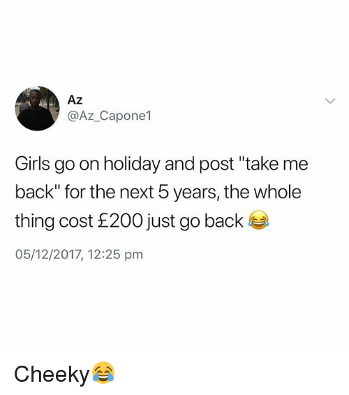 "Girls, British, and Back: Az  @Az_Capone1  Girls go on holiday and post ""take me  back"" for the next 5 years, the whole  thing cost £200 just go back  05/12/2017, 12:25 pm Cheeky😂"