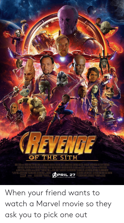Imax, Sith, and Marvel: az  CREVENIGE  OF THE SITH  REAJAME  AOS NA CHN  MARVEL  PRIL 27  IN REALD 3D AND IMAX When your friend wants to watch a Marvel movie so they ask you to pick one out