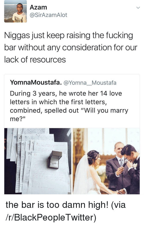 """will you marry me: Azam  @SirAzamAlot  Niggas just keep raising the fucking  bar without any consideration for our  lack of resources  YomnaMoustafa. @Yomna_Moustafa  During 3 years, he wrote her 14 love  letters in which the first letters,  combined, spelled out """"Will you marry  me?"""" <p>the bar is too damn high! (via /r/BlackPeopleTwitter)</p>"""