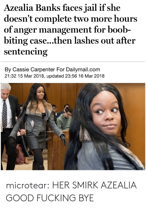 Anger Management: Azealia Banks faces jail if she  doesn't complete two more hours  of anger management for boob-  biting case...then lashes out after  sentencing  By Cassie Carpenter For Dailymail.com  21:32 15 Mar 2018, updated 23:56 16 Mar 2018 microtear:  HER SMIRK AZEALIA GOOD FUCKING BYE