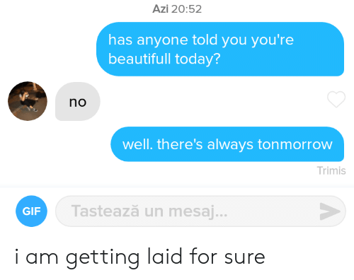 beautifull: Azi 20:52  has anyone told you you're  beautifull today?  no  well. there's always tonmorrow  Trimis  Tastează un mesaj...  GIF i am getting laid for sure