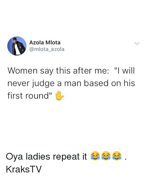 "Memes, Women, and Never: Azola Mlota  @mlota_azola  Women say this after me: ""I will  never judge a man based on his  first round"" Oya ladies repeat it 😂😂😂 . KraksTV"