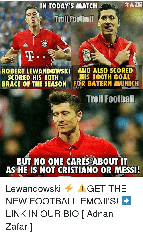 lewandowski:  #AZR  IN TODAYS MATCH  Troll Football  ROBERT LEWANDOWSKI AND ALSO SCORED  HIS 100TH GOAL  SCORED HIS 10TH  BRACE OF THE SEASON FOR BAYERN MUNICH  Troll Football  BUT NO ONE CARES ABOUT IT  AS HE IS NOT CRISTIANO OR MESSI! Lewandowski ⚡️ ⚠️GET THE NEW FOOTBALL EMOJI'S! ➡️LINK IN OUR BIO [ Adnan Zafar ]