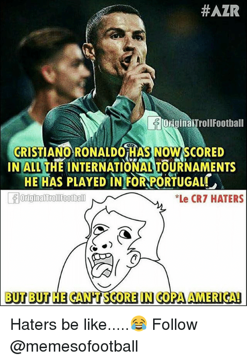 Haters Be Like:  #AZR  OriginaiTrollFootbal  CRIST  INALL THE INTERNATIONAL TOURNAMENTS  IANO RONALDOiHAS NOW SCORED  HE HAS PLAYED IN FOR PORTUGAL  Le CR7 HATERS  BUT BUT HE GANHT SCORE IN COPA AMERIGAD Haters be like.....😂 Follow @memesofootball