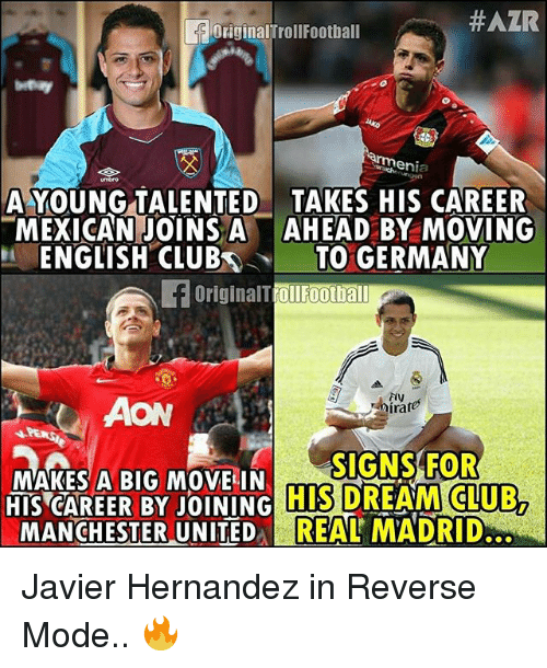 Club, Memes, and Germany:  #AZR  OriginalTrollFootball  A YOUNG TALENTED TAKES HIS CAREER  MEXICAN JOINS AAHEAD BY MOVING  ENGLISH CLUBTO GERMANY  OriginalTrollFootba  Fiy  AON  MAKES A BIG MOVE IN  HIS CAREER BY JOINING  MANCHESTER UNITEDREAL MADRID  MAK BIG  SIGNS FOR  HIS DREAM CLUB,  ITED REAL Javier Hernandez in Reverse Mode.. 🔥