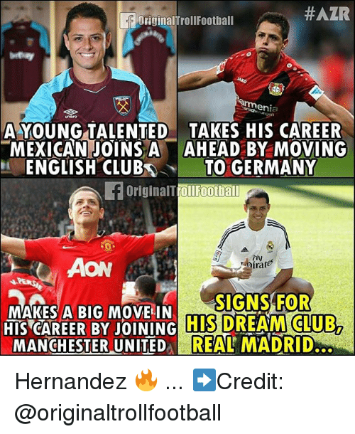 Club, Memes, and Germany:  #AZR  OriginalTrollFootball  A YOUNG TALENTED TAKES HIS CAREER  MEXICAN JOINS AAHEAD BY MOVING  ENGLISH CLUBTO GERMANY  OriginalTrollFootba  Fiy  AON  MAKES A BIG MOVE IN  HIS CAREER BY JOINING  MANCHESTER UNITEDREAL MADRID  MAK BIG  SIGNS FOR  HIS DREAM CLUB,  ITED REAL Hernandez 🔥 ... ➡️Credit: @originaltrollfootball
