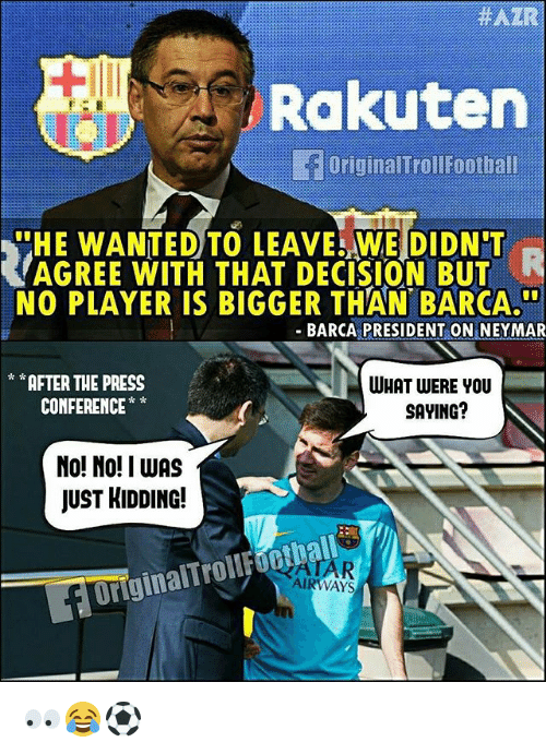 Memes, Neymar, and Barca:  #AZRA  Rakuten  OriginalTroll oothal  HE WANTED TO LEAVE WE DIDN'T  AGREE WITH THAT DECISION BUT  NO PLAYER IS BIGGER THAN BARCA.  - BARCA PRESIDENT ON NEYMAR  AFTER THE PRESS  CONFERENCE*  WHAT WERE YOU  SAYING?  No! No! I wAS  JUST HIDDING!  OriginalTroilfoothall  AR  AIRWAYS 👀😂⚽️