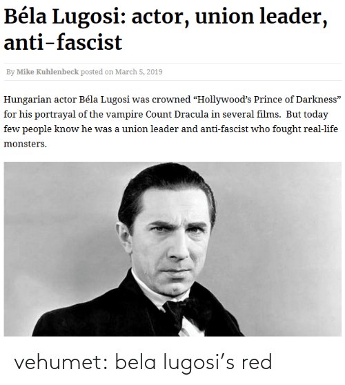 "Prince: Béla Lugosi: actor, union leader,  anti-fascist  By Mike Kuhlenbeck posted on March 5, 2019  Hungarian actor Béla Lugosi was crowned ""Hollywood's Prince of Darkness""  for his portrayal of the vampire Count Dracula in several films. But today  few people know he was a union leader and anti-fascist who fought real-life  monsters. vehumet:  bela lugosi's red"