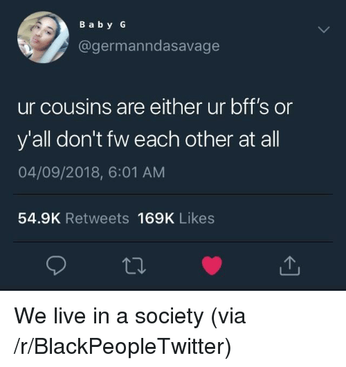 Blackpeopletwitter, Live, and Via: B a by G  @germanndasavage  ur cousins are either ur bff's or  y'all don't fw each other at all  04/09/2018, 6:01 AM  54.9K Retweets 169K Likes We live in a society (via /r/BlackPeopleTwitter)