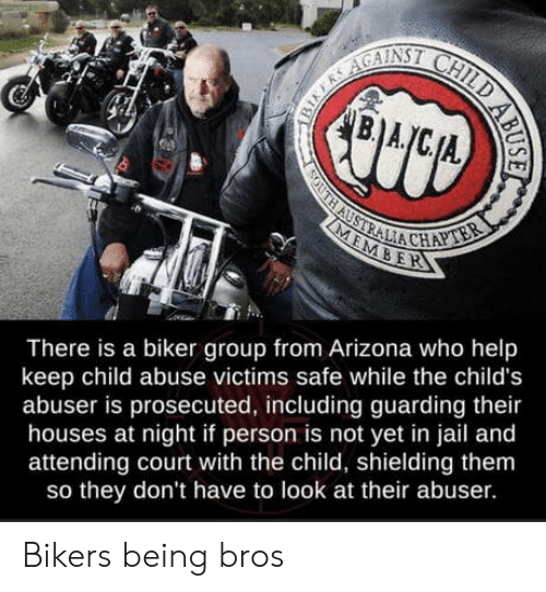 Attending: B.A  SOUTH AUSTRALIA CHAPTER  MEMBER  There is a biker group from Arizona who help  keep child abuse victims safe while the child's  abuser is prosecuted, including guarding their  houses at night if person is not yet in jail and  attending court with the child, shielding them  so they don't have to look at their abuser.  BIKERS AGAINSI CHILD AB Bikers being bros
