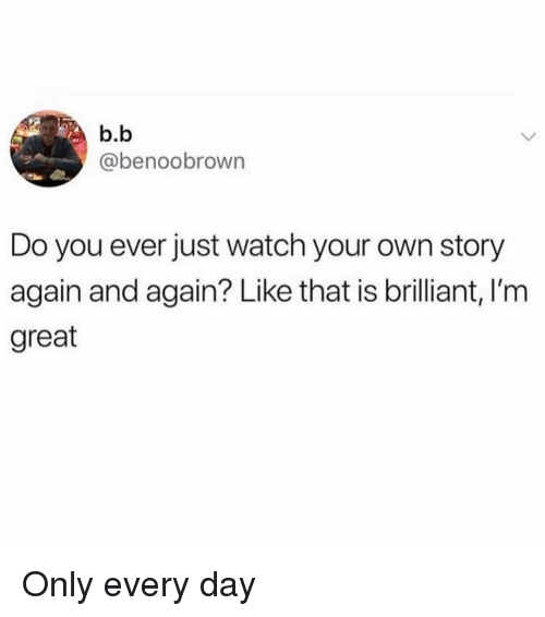 Watch, Girl Memes, and Brilliant: b.b  @benoobrown  Do you ever just watch your own story  again and again? Like that is brilliant, I'm  great Only every day