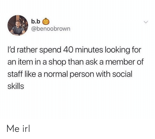 Irl, Me IRL, and B. B.: b.b  @benoobrown  l'd rather spend 40 minutes looking for  an item in a shop than ask a member of  staff like a normal person with s0cial  skills Me irl