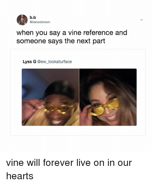 Vine, Forever, and Hearts: b.b  @benoobrown  when you say a vine reference and  someone says the next part  Lyss G @ew_lookaturface vine will forever live on in our hearts