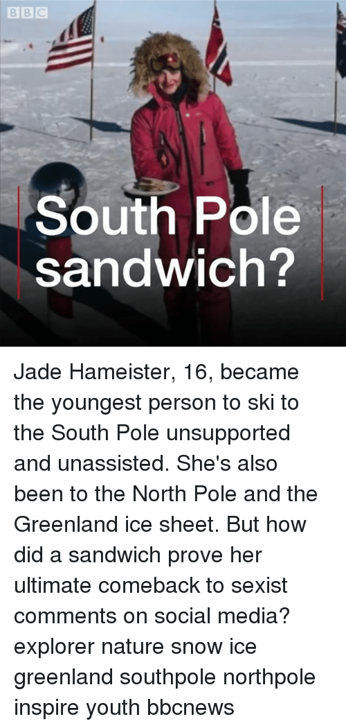 Memes, Social Media, and Nature: B BIC  South Pole  sandwich? Jade Hameister, 16, became the youngest person to ski to the South Pole unsupported and unassisted. She's also been to the North Pole and the Greenland ice sheet. But how did a sandwich prove her ultimate comeback to sexist comments on social media? explorer nature snow ice greenland southpole northpole inspire youth bbcnews