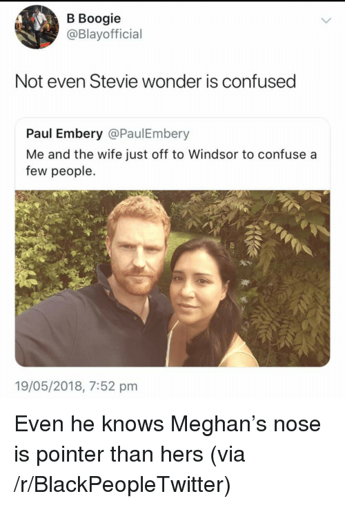 Stevie Wonder: B Boogie  @Blayofficial  Not even Stevie wonder is confused  Paul Embery @PaulEmbery  Me and the wife just off to Windsor to confuse a  few people.  19/05/2018, 7:52 pnm <p>Even he knows Meghan&rsquo;s nose is pointer than hers (via /r/BlackPeopleTwitter)</p>