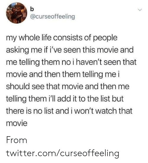 Dank, Life, and Twitter: b  @curseoffeeling  my whole life consists of people  asking me if i've seen this movie and  me telling them no i haven't seen that  movie and then them telling me i  should see that movie and then me  telling them i'll add it to the list but  there is no list and i won't watch that  movie From twitter.com/curseoffeeling