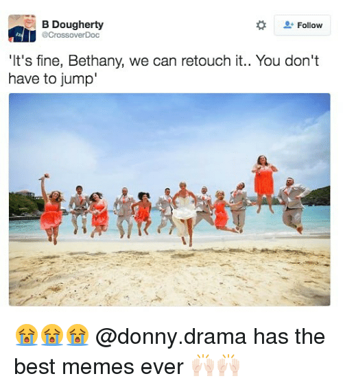 Funny, Memes, and Best: B Dougherty  @CrossoverDoc  Follow  'I  t's fine, Bethany, we can retouch it.  . You don't  have to jump 😭😭😭 @donny.drama has the best memes ever 🙌🏻🙌🏻
