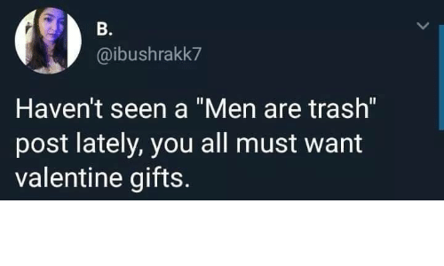 """Trash, Valentine, and All: B.  @ibushrakk7  Haven't seen a """"Men are trash""""  post lately, you all must want  valentine gifts."""