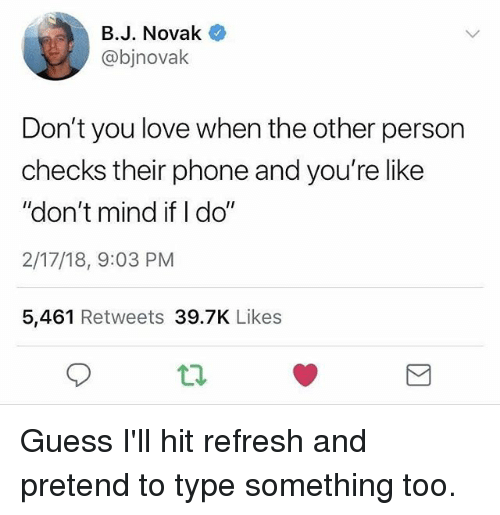 """Funny, Love, and Phone: B.J. Novak  @bjnovalk  Don't you love when the other person  checks their phone and you're like  """"don't mind if I do""""  2/17/18, 9:03 PM  5,461 Retweets 39.7K Likes Guess I'll hit refresh and pretend to type something too."""