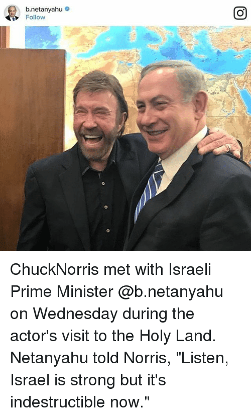 "Memes, Netanyahu, and Israeli: b netanyahu  Follow ChuckNorris met with Israeli Prime Minister @b.netanyahu on Wednesday during the actor's visit to the Holy Land. Netanyahu told Norris, ""Listen, Israel is strong but it's indestructible now."""