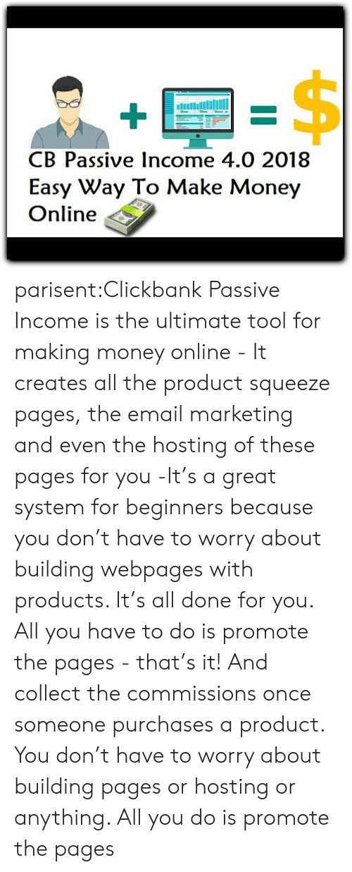 Money, Tumblr, and Blog: B Passive Income 4.0 2018  Easy Way To Make Money  Online parisent:Clickbank Passive Income is the ultimate tool for making money online - It creates all the product squeeze pages, the email marketing and even the hosting of these pages for you -It's a great system for beginners because you don't have to worry about building webpages with products. It's all done for you. All you have to do is promote the pages - that's it! And collect the commissions once someone purchases a product. You don't have to worry about building pages or hosting or anything. All you do is promote the pages
