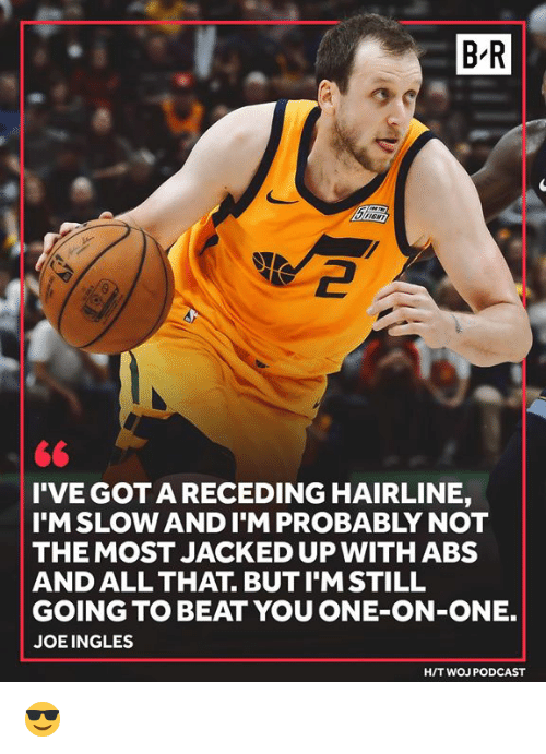 Hairline: B-R  2  <6  I'VE GOTA RECEDING HAIRLINE,  I'MSLOW ANDI'M PROBABLY NOT  THE MOST JACKED UP WITHABS  AND ALL THAT. BUT I'MSTILL  GOING TO BEAT YOU ONE-ON-ONE.  JOEINGLES  H/T WOJ PODCAST 😎