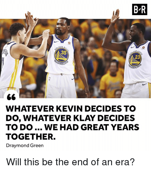 Draymond Green: B-R  35  23  RRİOR  WHATEVER KEVIN DECIDES TO  DO, WHATEVER KLAY DECIDES  TO DO... WE HAD GREAT YEARS  TOGETHER.  Draymond Green Will this be the end of an era?
