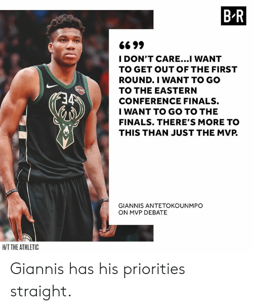 Eastern: B R  6699  I DON'T CARE...I WANT  TO GET OUT OF THE FIRST  ROUND.I WANT TO GO  TO THE EASTERN  CONFERENCE FINALS.  I WANT TO GO TO THE  FINALS. THERE'S MORE TO  THIS THAN JUST THE MVP.  GIANNIS ANTETOKOUNMPO  ON MVP DEBATE  HIT THE ATHLETIC Giannis has his priorities straight.