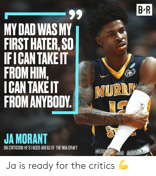 draft: B R  -99  MY DAD WAS MY  FIRST HATER, SO  IFICAN TAKEIT  FROM HIM,  ICAN TAKE IT  FROM ANYBODY  MURR  JA MORANT  ON CRITICISM HE'S FACED AHEAD OF THE NBA DRAFT Ja is ready for the critics 💪