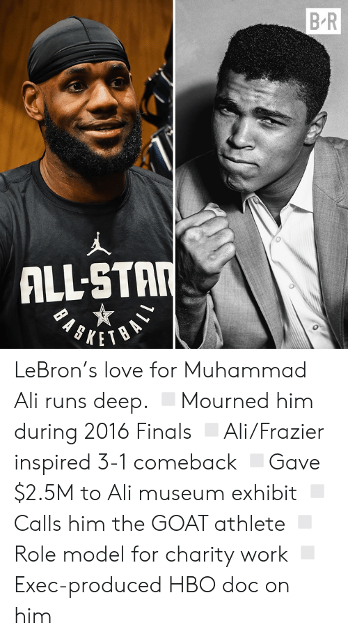 The Goat: B R  ALL-STAR LeBron's love for Muhammad Ali runs deep.  ◽️Mourned him during 2016 Finals ◽️Ali/Frazier inspired 3-1 comeback ◽️Gave $2.5M to Ali museum exhibit ◽️Calls him the GOAT athlete ◽️Role model for charity work ◽️Exec-produced HBO doc on him