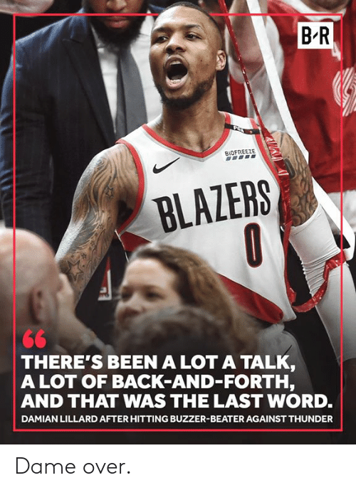 lillard: B R  BIOFREEZE  BLAZERS  THERE'S BEEN A LOT A TALK  A LOT OF BACK-AND-FORTH,  AND THAT WAS THE LAST WORD.  DAMIAN LILLARD AFTER HITTING BUZZER-BEATER AGAINST THUNDER Dame over.