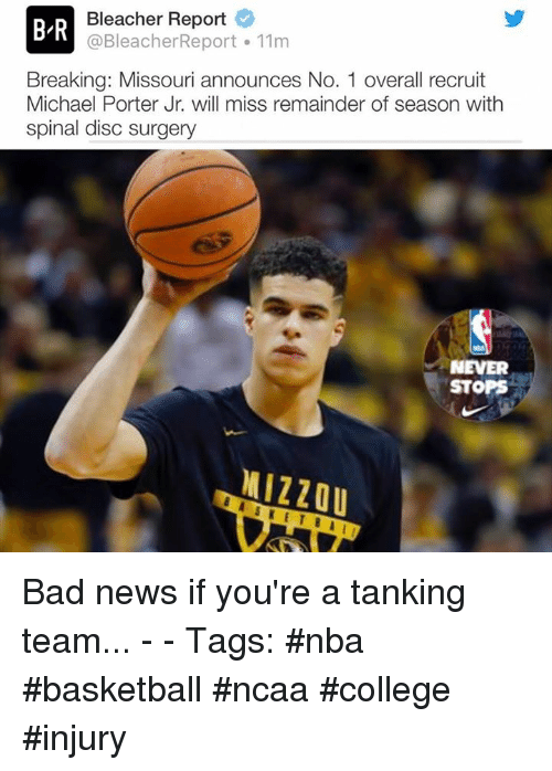 Bad, Basketball, and College: B-R  Bleacher Report  @BleacherReport 11m  Breaking: Missouri announces No. 1 overall recruit  Michael Porter Jr. will miss remainder of season with  spinal disc surgery  NEVER  STOPS  MIZZOU Bad news if you're a tanking team... - - Tags: #nba #basketball #ncaa #college #injury