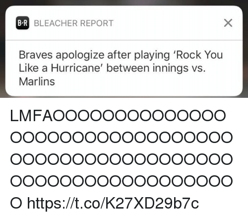 Bleacher Report, Braves, and Hurricane: B-R BLEACHER REPORT  Braves apologize after playing 'Rock You  Like a Hurricane' between innings vs.  Marlins LMFAOOOOOOOOOOOOOOOOOOOOOOOOOOOOOOOOOOOOOOOOOOOOOOOOOOOOOOOOOOOOOOOOOOOOO https://t.co/K27XD29b7c